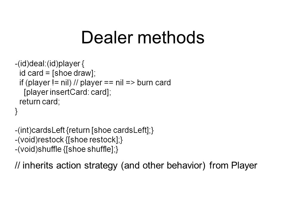 Dealer methods -(id)deal:(id)player { id card = [shoe draw]; if (player != nil) // player == nil => burn card.